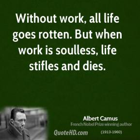Albert Camus - Without work, all life goes rotten. But when work is soulless, life stifles and dies.