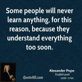 Some people will never learn anything, for this reason, because they understand everything too soon.