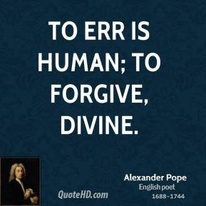 Alexander Pope - To err is human; to forgive, divine.