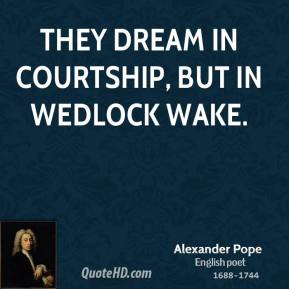 Alexander Pope - They dream in courtship, but in wedlock wake.