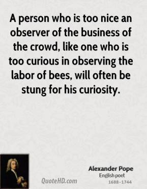 Alexander Pope - A person who is too nice an observer of the business of the crowd, like one who is too curious in observing the labor of bees, will often be stung for his curiosity.