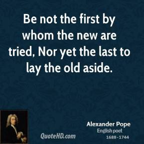 Be not the first by whom the new are tried, Nor yet the last to lay the old aside.