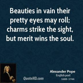 Beauties in vain their pretty eyes may roll; charms strike the sight, but merit wins the soul.