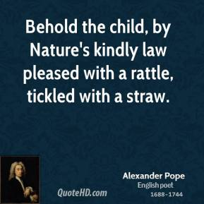 Behold the child, by Nature's kindly law pleased with a rattle, tickled with a straw.