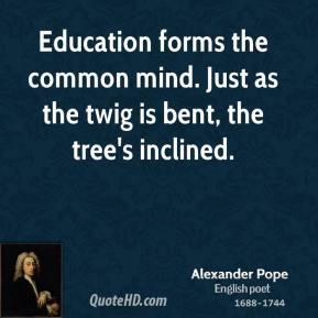 Education forms the common mind. Just as the twig is bent, the tree's inclined.