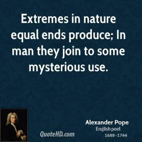 Extremes in nature equal ends produce; In man they join to some mysterious use.