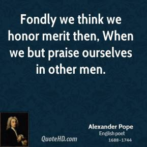 Fondly we think we honor merit then, When we but praise ourselves in other men.