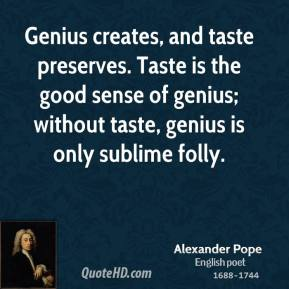 Alexander Pope - Genius creates, and taste preserves. Taste is the good sense of genius; without taste, genius is only sublime folly.