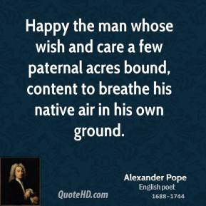Alexander Pope - Happy the man whose wish and care a few paternal acres bound, content to breathe his native air in his own ground.