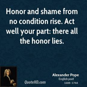Honor and shame from no condition rise. Act well your part: there all the honor lies.