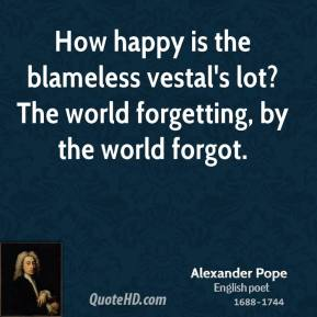 How happy is the blameless vestal's lot? The world forgetting, by the world forgot.