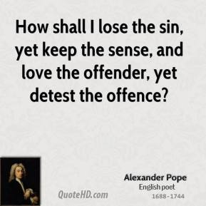 Alexander Pope - How shall I lose the sin, yet keep the sense, and love the offender, yet detest the offence?