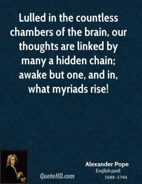 Alexander Pope - Lulled in the countless chambers of the brain, our thoughts are linked by many a hidden chain; awake but one, and in, what myriads rise!