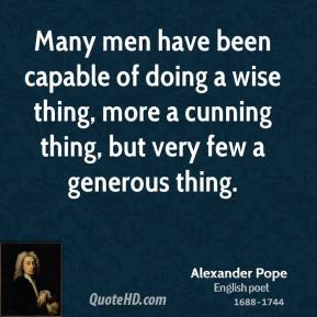 Alexander Pope - Many men have been capable of doing a wise thing, more a cunning thing, but very few a generous thing.