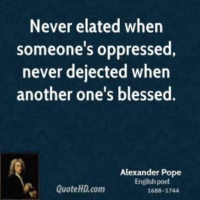 Alexander Pope - Never elated when someone's oppressed, never dejected when another one's blessed.