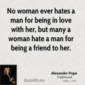 No woman ever hates a man for being in love with her, but many a woman hate a man for being a friend to her.