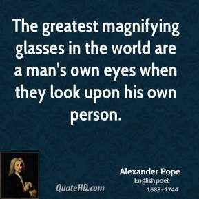 Alexander Pope - The greatest magnifying glasses in the world are a man's own eyes when they look upon his own person.