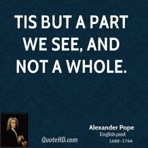 Alexander Pope - Tis but a part we see, and not a whole.