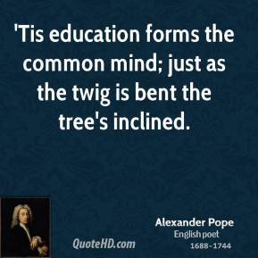 Alexander Pope - 'Tis education forms the common mind; just as the twig is bent the tree's inclined.