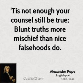 Alexander Pope - 'Tis not enough your counsel still be true; Blunt truths more mischief than nice falsehoods do.