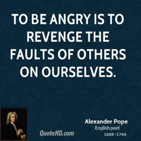 Alexander Pope - To be angry is to revenge the faults of others on ourselves.