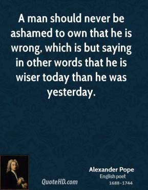 Alexander Pope - A man should never be ashamed to own that he is wrong, which is but saying in other words that he is wiser today than he was yesterday.