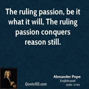 Alexander Pope - The ruling passion, be it what it will, The ruling passion conquers reason still.