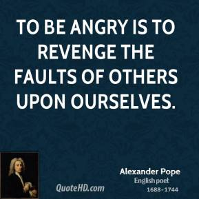 Alexander Pope - To be angry is to revenge the faults of others upon ourselves.