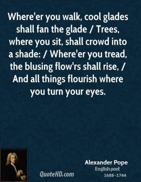 Alexander Pope - Where'er you walk, cool glades shall fan the glade / Trees, where you sit, shall crowd into a shade: / Where'er you tread, the blusing flow'rs shall rise, / And all things flourish where you turn your eyes.