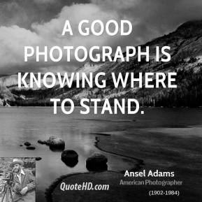Ansel Adams - A good photograph is knowing where to stand.