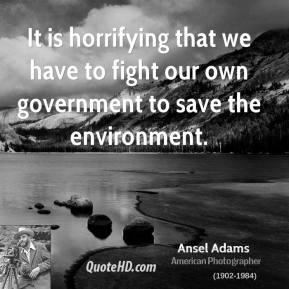 Ansel Adams - It is horrifying that we have to fight our own government to save the environment.