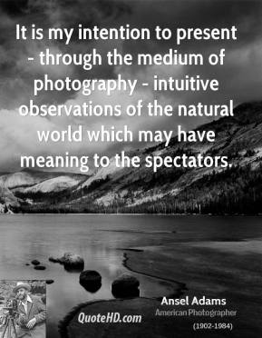 It is my intention to present - through the medium of photography - intuitive observations of the natural world which may have meaning to the spectators.