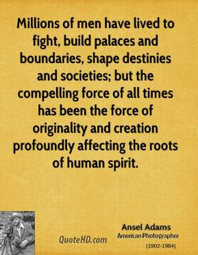 Millions of men have lived to fight, build palaces and boundaries, shape destinies and societies; but the compelling force of all times has been the force of originality and creation profoundly affecting the roots of human spirit.