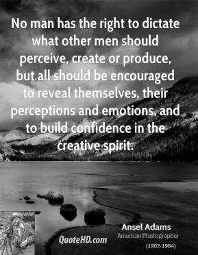 Ansel Adams - No man has the right to dictate what other men should perceive, create or produce, but all should be encouraged to reveal themselves, their perceptions and emotions, and to build confidence in the creative spirit.