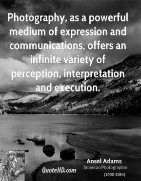 Ansel Adams - Photography, as a powerful medium of expression and communications, offers an infinite variety of perception, interpretation and execution.