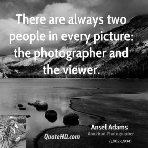 Ansel Adams - There are always two people in every picture: the photographer and the viewer.