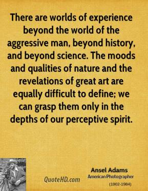 Ansel Adams - There are worlds of experience beyond the world of the aggressive man, beyond history, and beyond science. The moods and qualities of nature and the revelations of great art are equally difficult to define; we can grasp them only in the depths of our perceptive spirit.