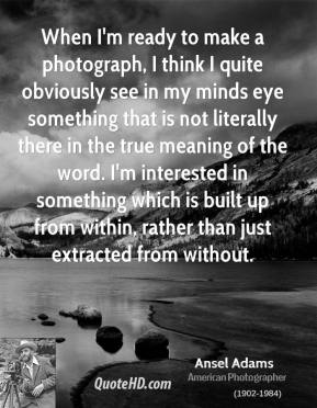 Ansel Adams - When I'm ready to make a photograph, I think I quite obviously see in my minds eye something that is not literally there in the true meaning of the word. I'm interested in something which is built up from within, rather than just extracted from without.