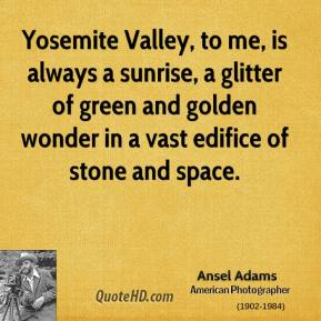 Ansel Adams - Yosemite Valley, to me, is always a sunrise, a glitter of green and golden wonder in a vast edifice of stone and space.