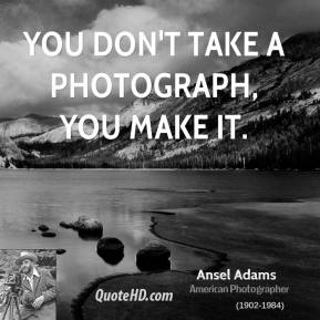 Ansel Adams - You don't take a photograph, you make it.