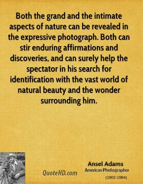 Ansel Adams - Both the grand and the intimate aspects of nature can be revealed in the expressive photograph. Both can stir enduring affirmations and discoveries, and can surely help the spectator in his search for identification with the vast world of natural beauty and the wonder surrounding him.