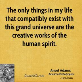 The only things in my life that compatibly exist with this grand universe are the creative works of the human spirit.