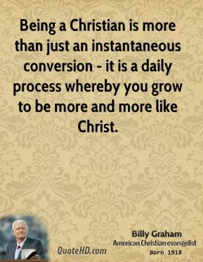 Billy Graham - Being a Christian is more than just an instantaneous conversion - it is a daily process whereby you grow to be more and more like Christ.