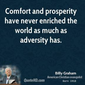 Billy Graham - Comfort and prosperity have never enriched the world as much as adversity has.