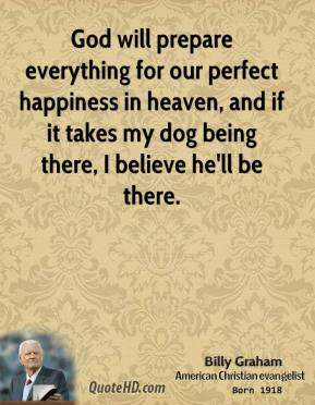 Billy Graham - God will prepare everything for our perfect happiness in heaven, and if it takes my dog being there, I believe he'll be there.