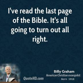 Billy Graham - I've read the last page of the Bible. It's all going to turn out all right.