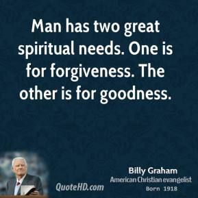 Billy Graham - Man has two great spiritual needs. One is for forgiveness. The other is for goodness.