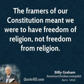 The framers of our Constitution meant we were to have freedom of religion, not freedom from religion.