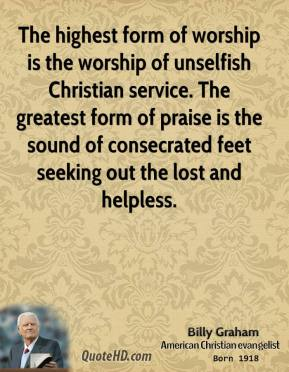 Billy Graham - The highest form of worship is the worship of unselfish Christian service. The greatest form of praise is the sound of consecrated feet seeking out the lost and helpless.