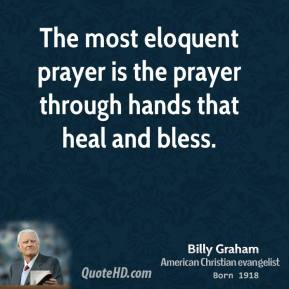 The most eloquent prayer is the prayer through hands that heal and bless.